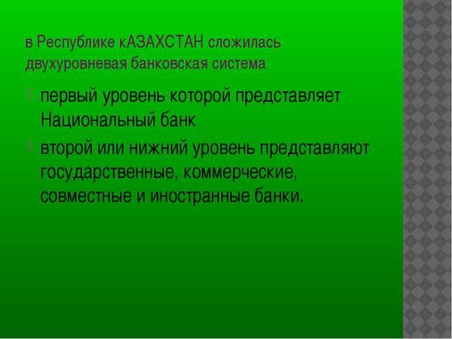 в Республике кАЗАХСТАН сложилась двухуровневая банковская система первый уров...