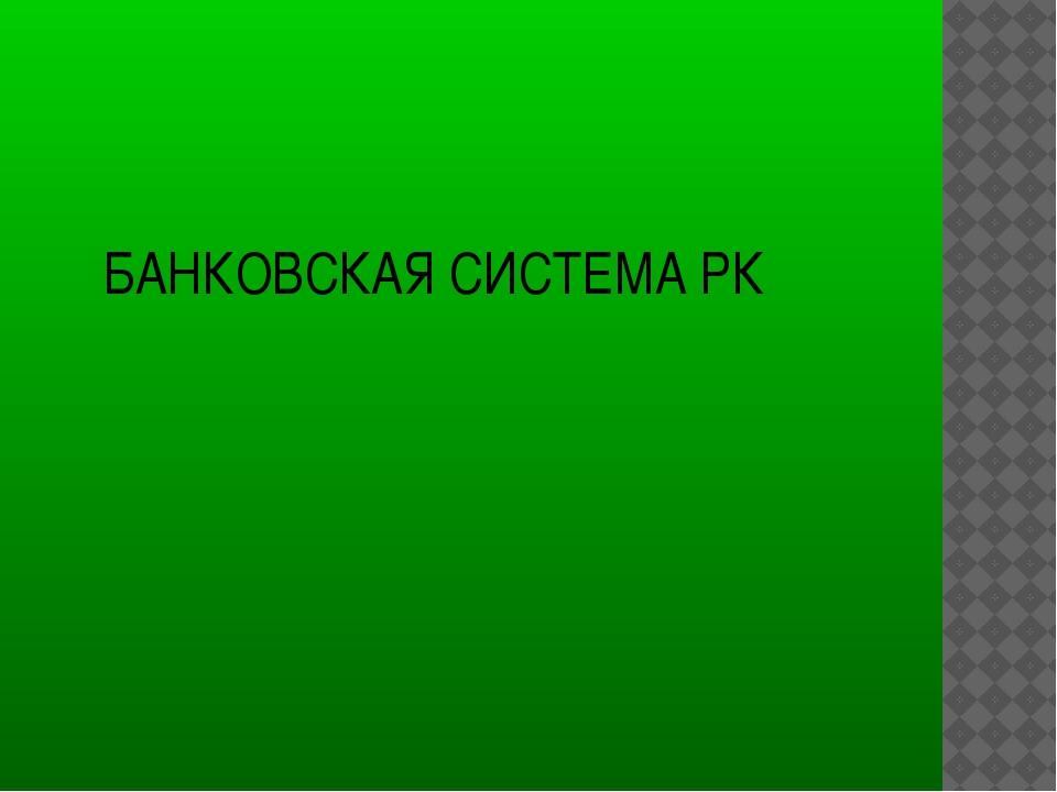 БАНКОВСКАЯ СИСТЕМА РК