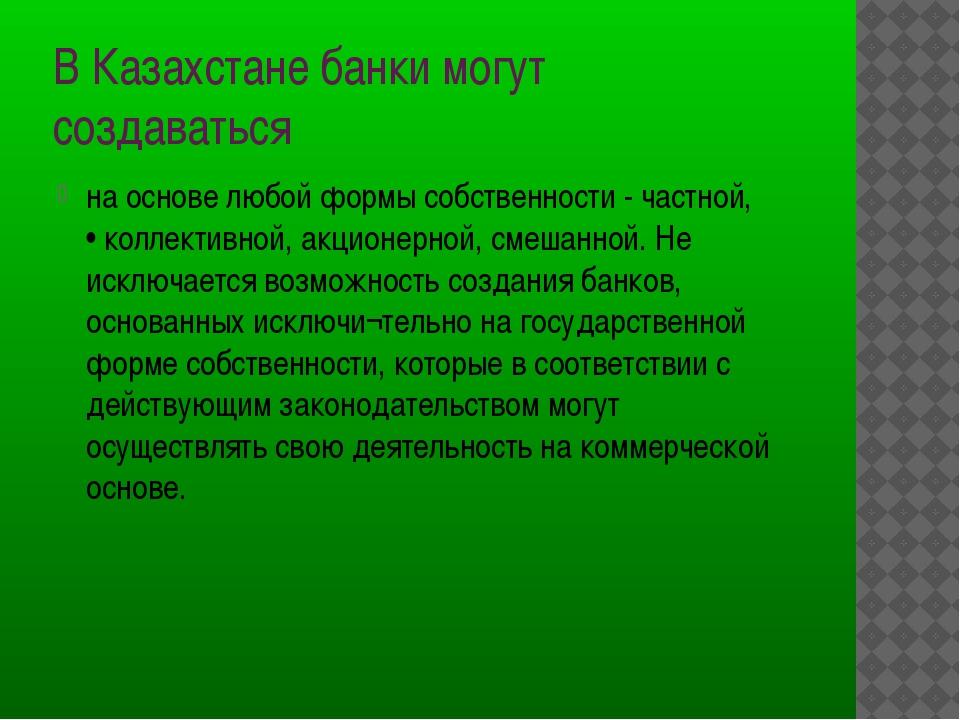 В Казахстане банки могут создаваться на основе любой формы собственности - ч...
