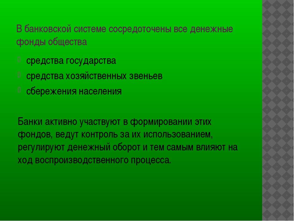 В банковской системе сосредоточены все денежные фонды общества средства госуд...