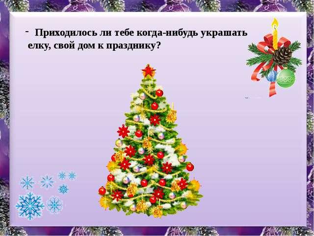 Приходилось ли тебе когда-нибудь украшать елку, свой дом к празднику?