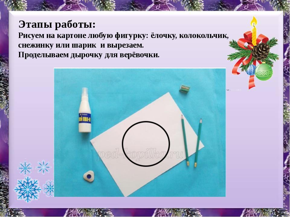 Этапы работы: Рисуем на картоне любую фигурку: ёлочку, колокольчик, снежинку...