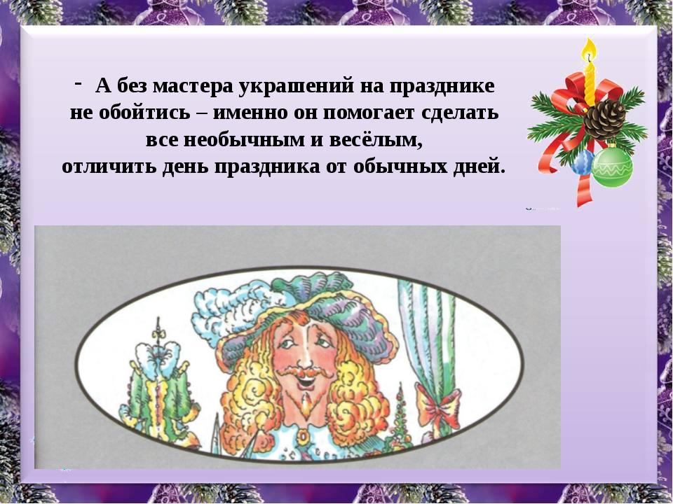 А без мастера украшений на празднике не обойтись – именно он помогает сделать...