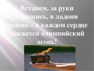 Встанем, за руки взявшись, в ладони ладонь – в каждом сердце зажжется олимпий