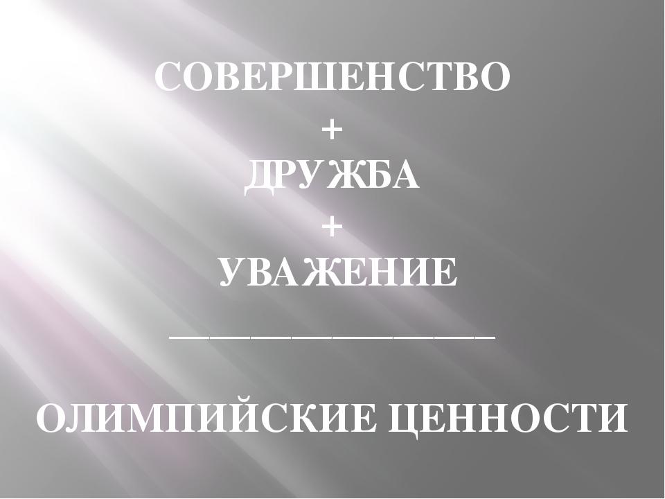 СОВЕРШЕНСТВО + ДРУЖБА + УВАЖЕНИЕ ________________ ОЛИМПИЙСКИЕ ЦЕННОСТИ