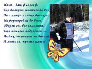 Илья- ваш философ, Его волнует множество вопросов. Он - птица полета высокого