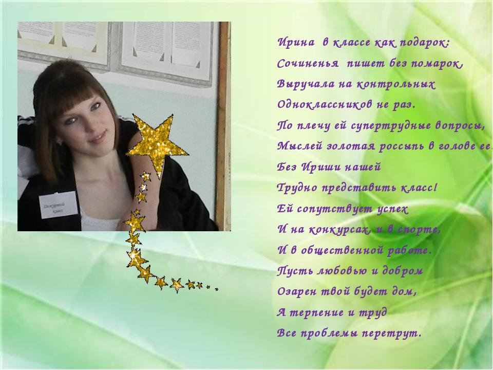 Ирина в классе как подарок: Сочиненья пишет без помарок, Выручала на контроль...