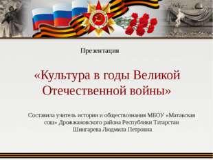 «Культура в годы Великой Отечественной войны» Презентация Составила учитель и