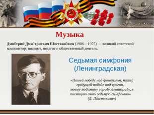 Музыка Дми́трий Дми́триевич Шостако́вич (1906—1975) — великий советский компо