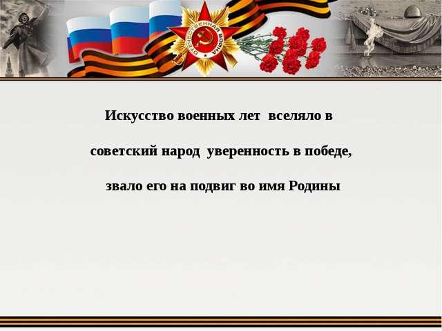 Искусство военных лет вселяло в советский народ уверенность в победе, звало е...