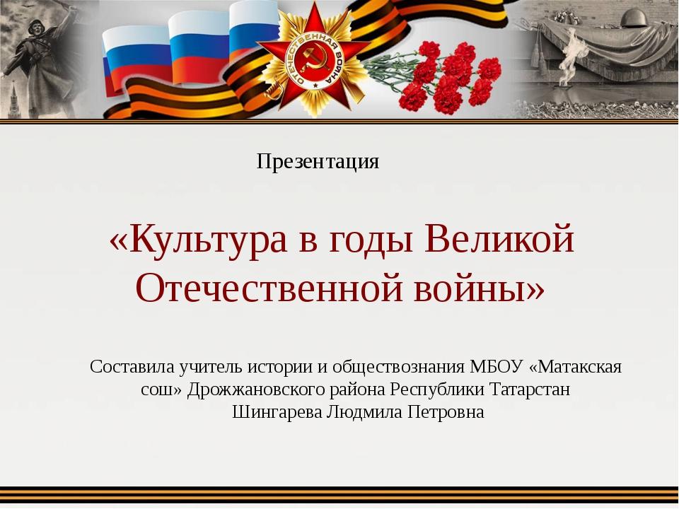 «Культура в годы Великой Отечественной войны» Презентация Составила учитель и...