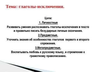 Цели: 1. Личностные Развивать умения распознавать глаголы-исключения в текст