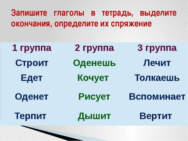 Запишите глаголы в тетрадь, выделите окончания, определите их спряжение 1груп...