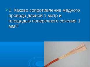 1. Каково сопротивление медного провода длиной 1 метр и площадью поперечного