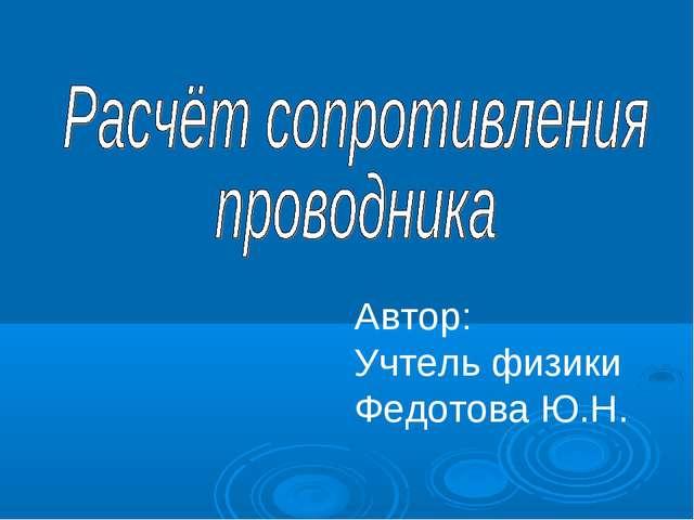 Автор: Учтель физики Федотова Ю.Н.