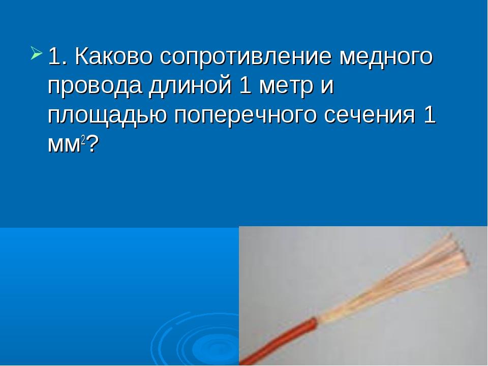 1. Каково сопротивление медного провода длиной 1 метр и площадью поперечного...