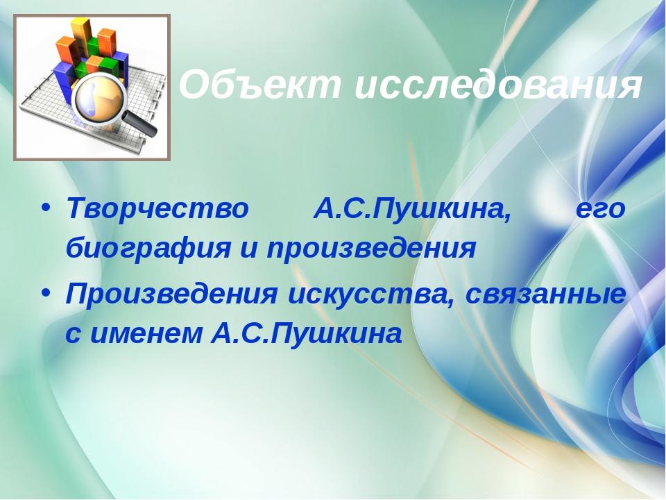 Объект исследования Творчество А.С.Пушкина, его биография и произведения Про...