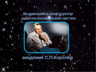 Выдающийся конструктор ракетно-космических систем академик С.П.Королёв