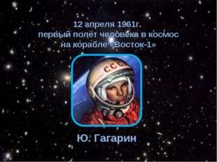 12 апреля 1961г. первый полёт человека в космос на корабле «Восток-1» Ю. Гага