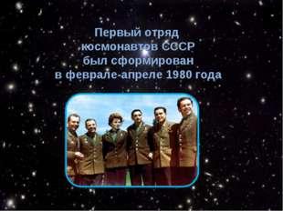 Первый отряд космонавтов СССР был сформирован в феврале-апреле 1980 года