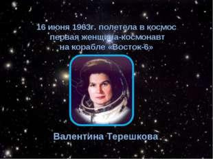 16 июня 1963г. полетела в космос первая женщина-космонавт на корабле «Восток