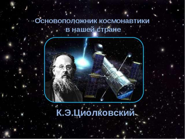 Основоположник космонавтики в нашей стране К.Э.Циолковский