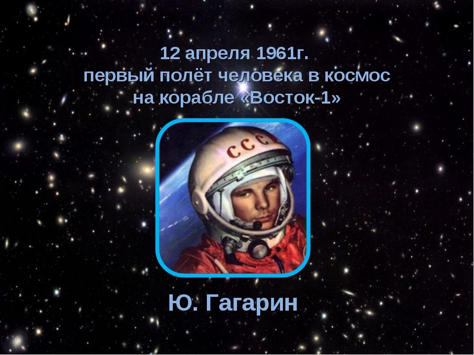 12 апреля 1961г. первый полёт человека в космос на корабле «Восток-1» Ю. Гага...