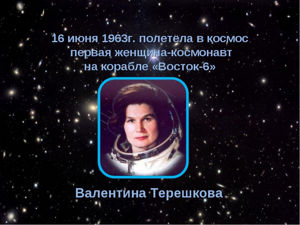 16 июня 1963г. полетела в космос первая женщина-космонавт на корабле «Восток...