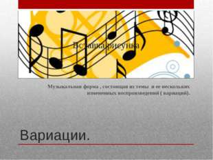 Вариации. Музыкальная форма , состоящая из темы и ее нескольких измененных в