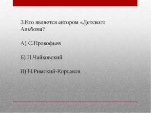 3.Кто является автором «Детского Альбома? А) С.Прокофьев Б) П.Чайковский В) Н