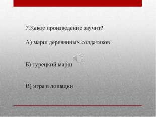 7.Какое произведение звучит? А) марш деревянных солдатиков Б) турецкий марш