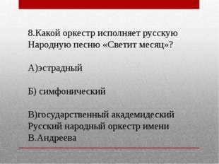 8.Какой оркестр исполняет русскую Народную песню «Светит месяц»? А)эстрадный
