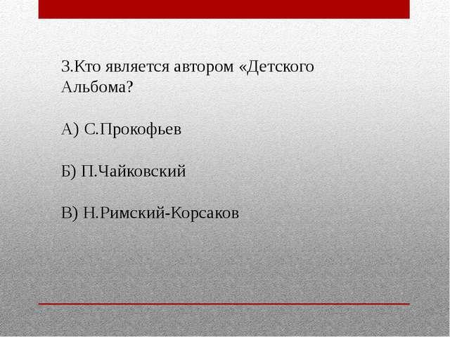 3.Кто является автором «Детского Альбома? А) С.Прокофьев Б) П.Чайковский В) Н...