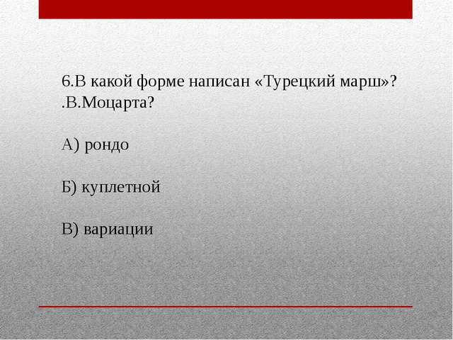 6.В какой форме написан «Турецкий марш»? .В.Моцарта? А) рондо Б) куплетной В)...
