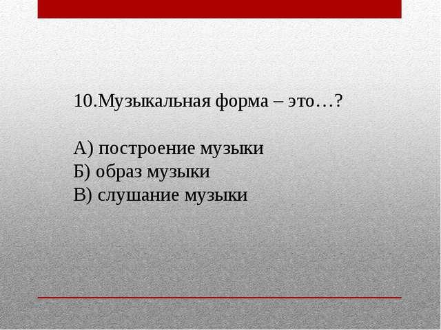 10.Музыкальная форма – это…? А) построение музыки Б) образ музыки В) слушание...