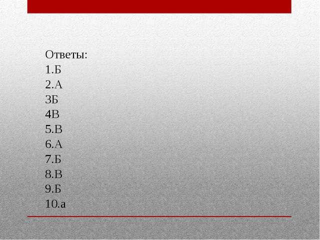 Ответы: 1.Б 2.А 3Б 4В 5.В 6.А 7.Б 8.В 9.Б 10.а