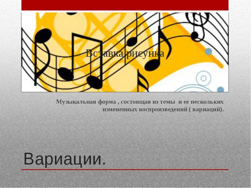 Вариации. Музыкальная форма , состоящая из темы и ее нескольких измененных в...
