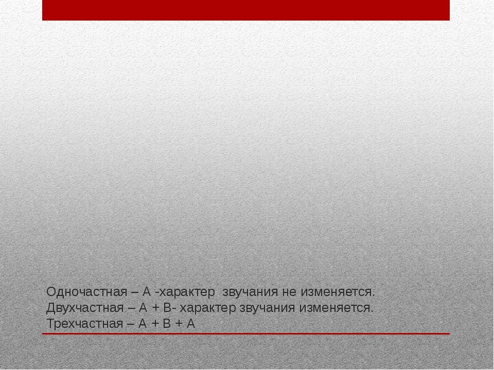 Одночастная – А -характер звучания не изменяется. Двухчастная – А + В- характ...
