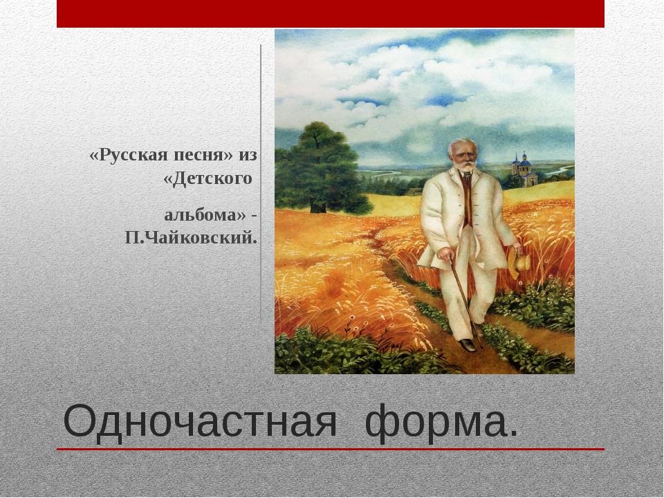 Одночастная форма. «Русская песня» из «Детского альбома» - П.Чайковский.