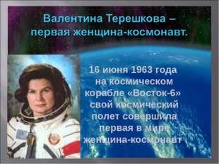 16 июня 1963 года на космическом корабле «Восток-6» свой космический полет со