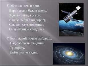 5)Обгоняя ночь и день, Вкруг земли бежит олень. Задевая звёзды рогом, В небе