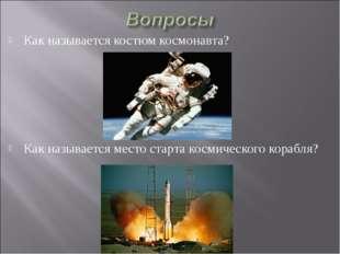 Как называется костюм космонавта? Как называется место старта космического ко