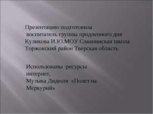 Презентацию подготовила воспитатель группы продленного дня Куликова И.Ю.МОУ С