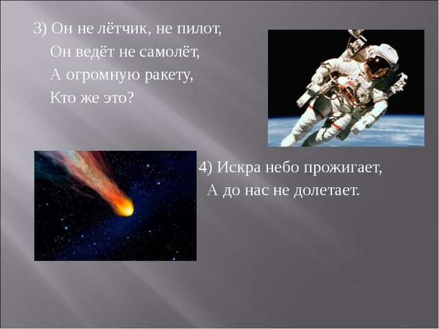 3) Он не лётчик, не пилот, Он ведёт не самолёт, А огромную ракету, Кто же это...