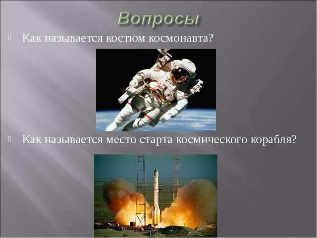 Как называется костюм космонавта? Как называется место старта космического ко...