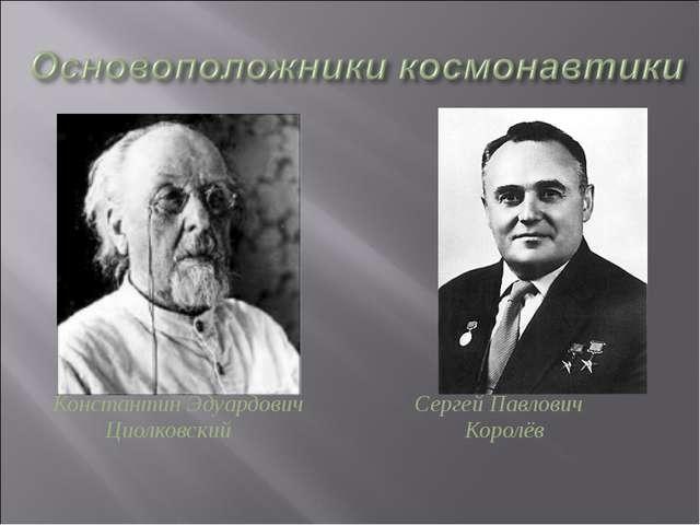 Константин Эдуардович Сергей Павлович Циолковский Королёв