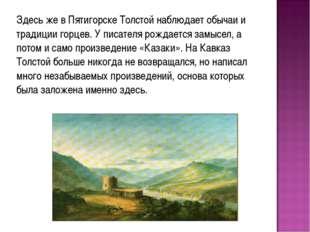 Здесь же в Пятигорске Толстой наблюдает обычаи и традиции горцев. У писателя
