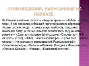 На Кавказе написаны рассказы о буднях армии — «Набег», «Рубка леса». В них п