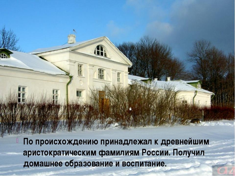 По происхождению принадлежал к древнейшим аристократическим фамилиям России....