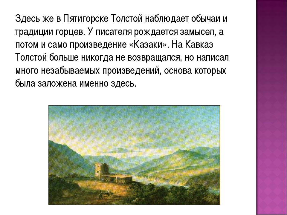 Здесь же в Пятигорске Толстой наблюдает обычаи и традиции горцев. У писателя...